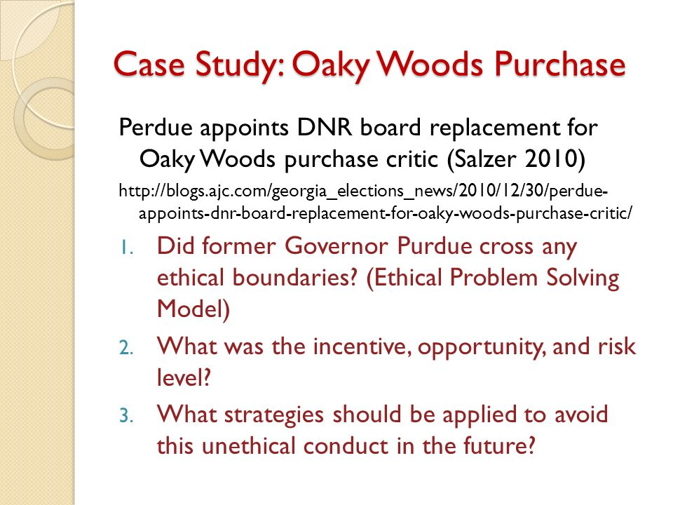 Case Study: Oaky Woods Purchase Perdue appoints DNR board replacement for Oaky Woods purchase critic (Salzer 2010) http://blogs.ajc.com/georgia_elections_news/2010/12/30/perdue- appoints-dnr-board-replacement-for-oaky-woods-purchase-critic/ 1.