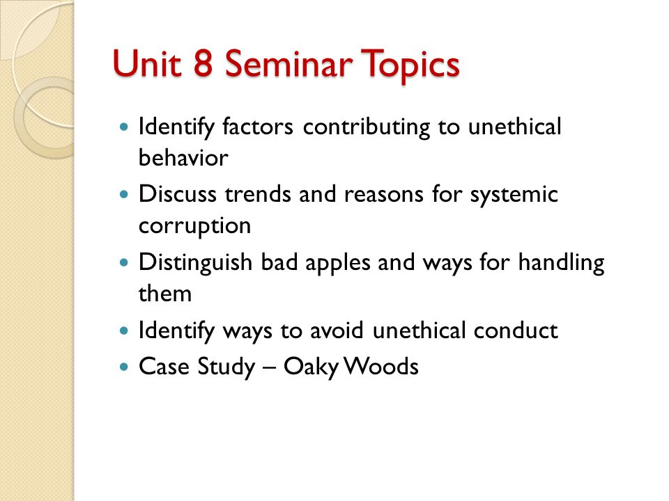Unit 8 Seminar Topics Identify factors contributing to unethical behavior Discuss trends and reasons for systemic corruption Distinguish bad apples and ways for handling them Identify ways to avoid unethical conduct Case Study – Oaky Woods