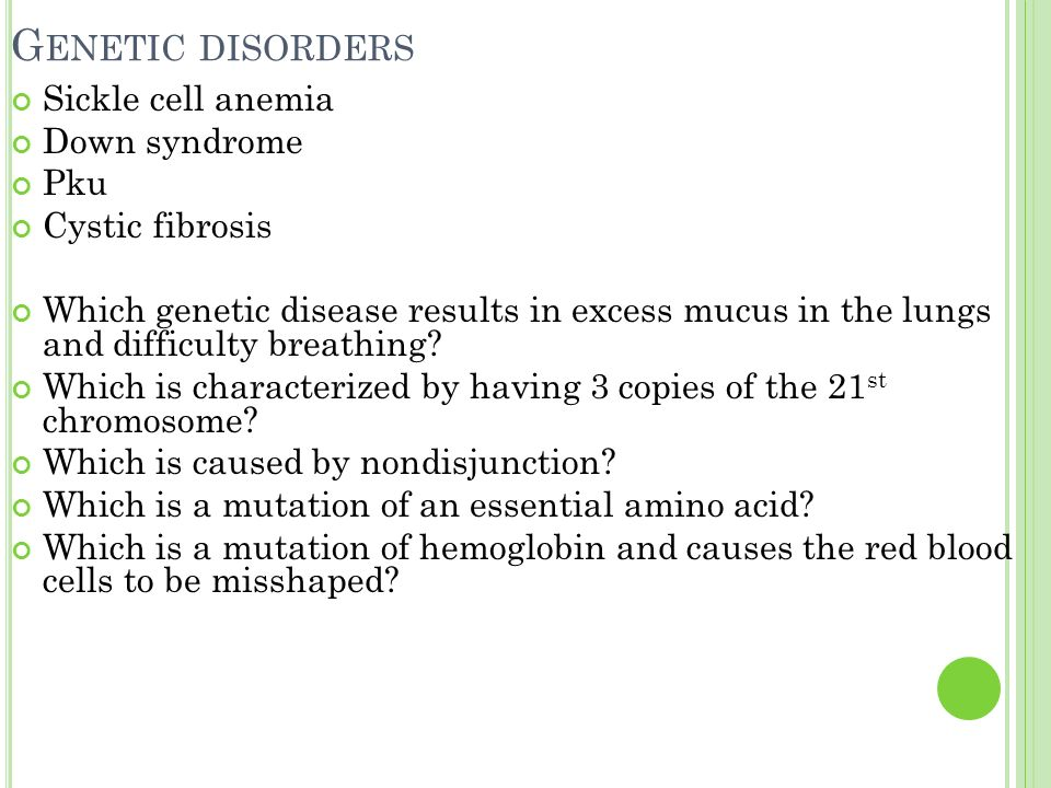 G ENETIC DISORDERS Sickle cell anemia Down syndrome Pku Cystic fibrosis Which genetic disease results in excess mucus in the lungs and difficulty breathing.