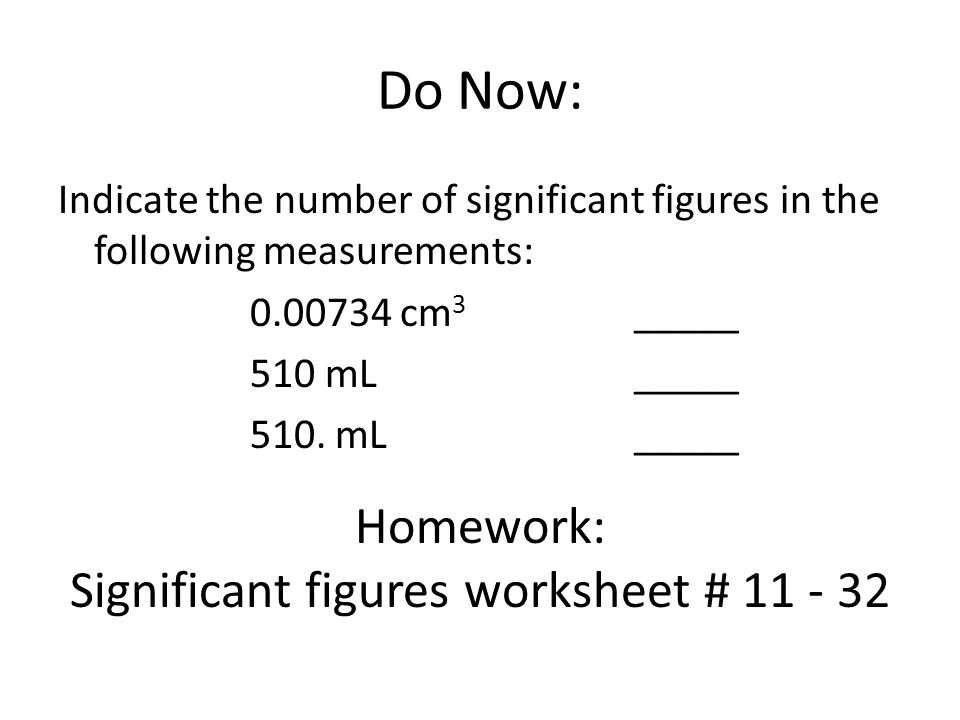 Do Now: Indicate the number of significant figures in the following measurements: 0.00734 cm