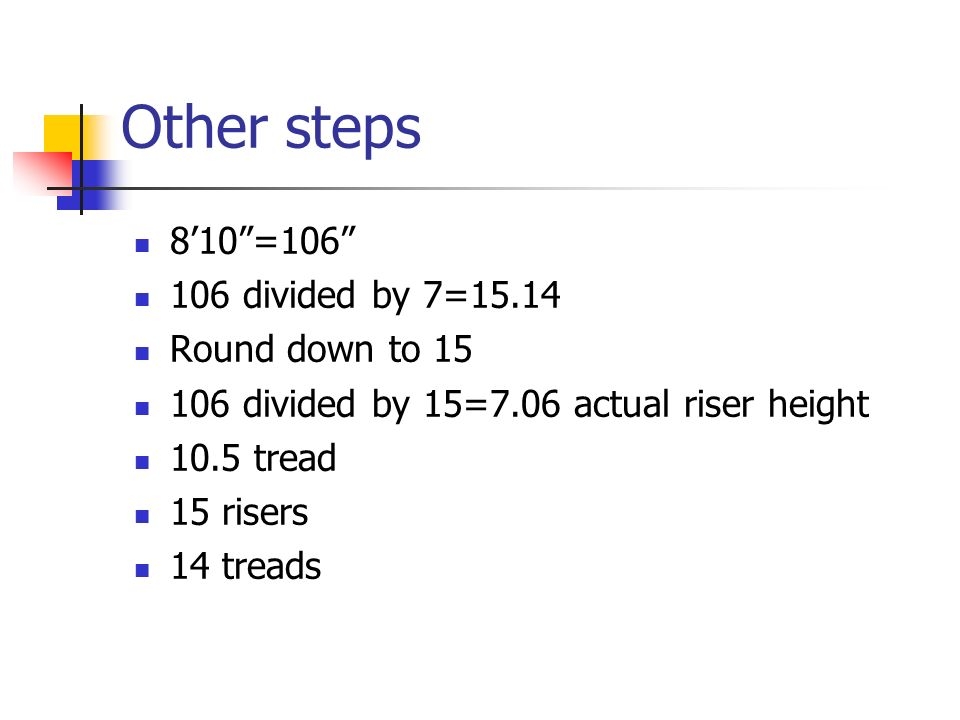 "Other steps 8'10""=106"" 106 divided by 7=15.14 Round down to 15 106 divided by 15=7.06 actual riser height 10.5 tread 15 risers 14 treads"