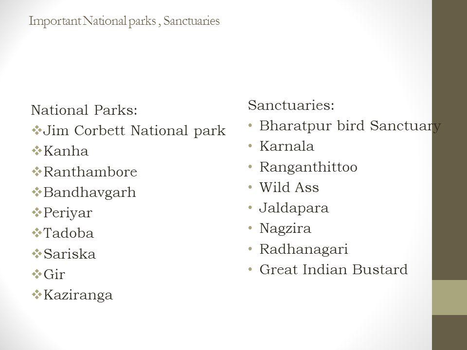 Important National parks, Sanctuaries Sanctuaries: Bharatpur bird Sanctuary Karnala Ranganthittoo Wild Ass Jaldapara Nagzira Radhanagari Great Indian Bustard National Parks:  Jim Corbett National park  Kanha  Ranthambore  Bandhavgarh  Periyar  Tadoba  Sariska  Gir  Kaziranga