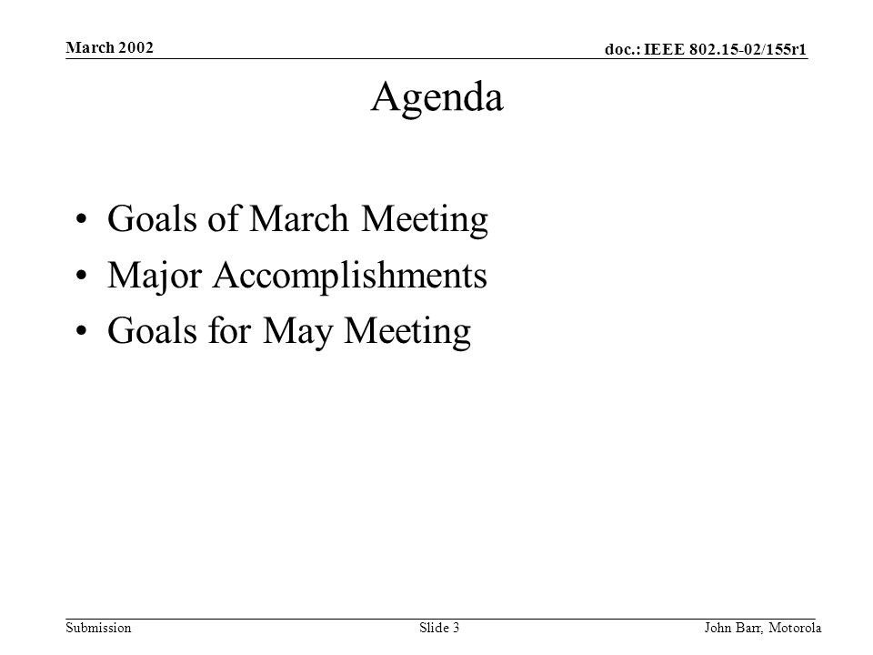 doc.: IEEE /155r1 Submission March 2002 John Barr, MotorolaSlide 3 Agenda Goals of March Meeting Major Accomplishments Goals for May Meeting