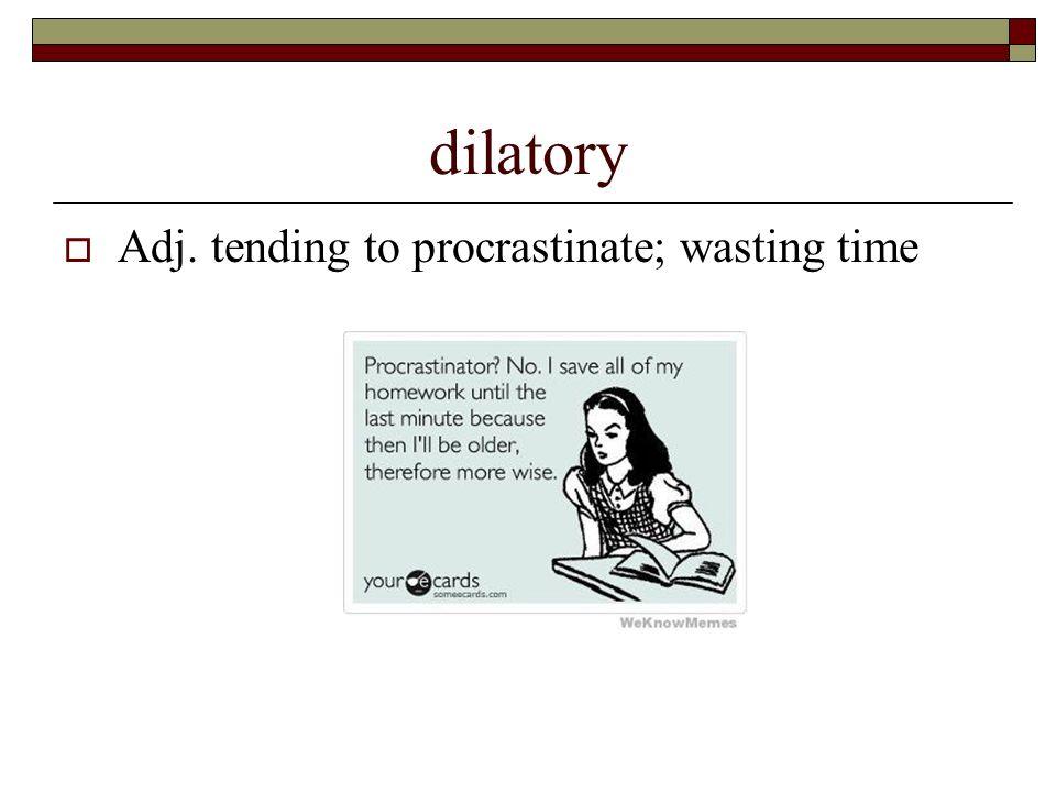 2 Dilatory  Adj. Tending To Procrastinate; Wasting Time