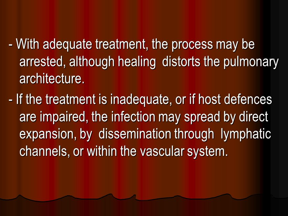 - With adequate treatment, the process may be arrested, although healing distorts the pulmonary architecture.