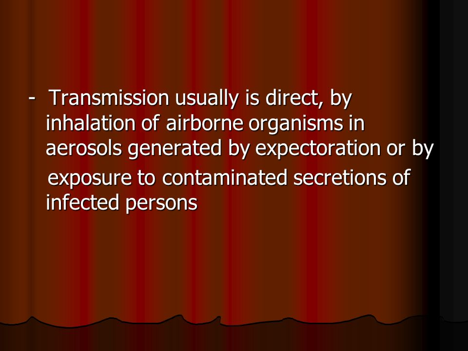 - Transmission usually is direct, by inhalation of airborne organisms in aerosols generated by expectoration or by exposure to contaminated secretions of infected persons exposure to contaminated secretions of infected persons