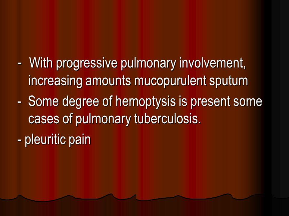 - With progressive pulmonary involvement, increasing amounts mucopurulent sputum - Some degree of hemoptysis is present some cases of pulmonary tuberculosis.