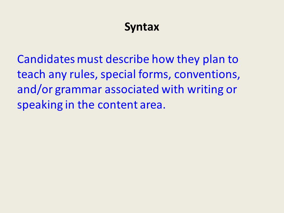 Syntax Candidates must describe how they plan to teach any rules, special forms, conventions, and/or grammar associated with writing or speaking in the content area.
