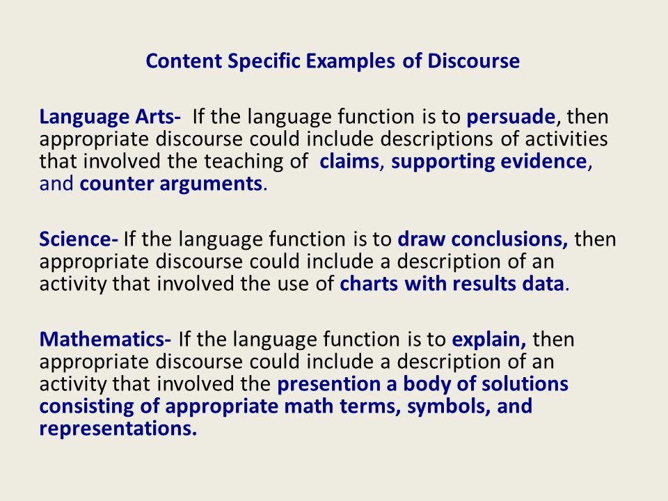 Content Specific Examples of Discourse Language Arts- If the language function is to persuade, then appropriate discourse could include descriptions of activities that involved the teaching of claims, supporting evidence, and counter arguments.