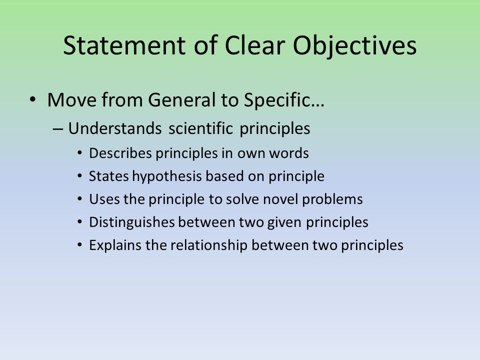 Statement of Clear Objectives Move from General to Specific… – Understands scientific principles Describes principles in own words States hypothesis based on principle Uses the principle to solve novel problems Distinguishes between two given principles Explains the relationship between two principles