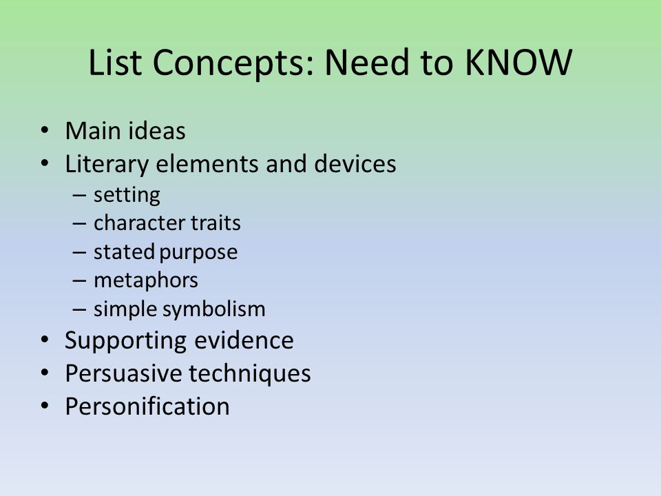 List Concepts: Need to KNOW Main ideas Literary elements and devices – setting – character traits – stated purpose – metaphors – simple symbolism Supporting evidence Persuasive techniques Personification