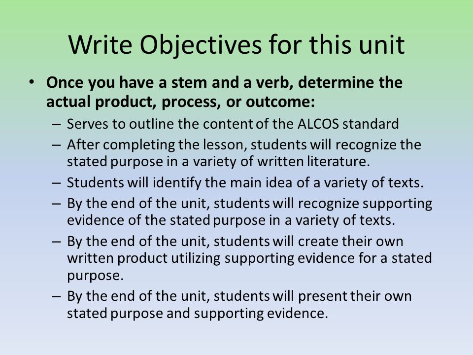 Write Objectives for this unit Once you have a stem and a verb, determine the actual product, process, or outcome: – Serves to outline the content of the ALCOS standard – After completing the lesson, students will recognize the stated purpose in a variety of written literature.