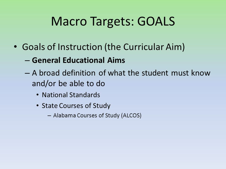 Macro Targets: GOALS Goals of Instruction (the Curricular Aim) – General Educational Aims – A broad definition of what the student must know and/or be able to do National Standards State Courses of Study – Alabama Courses of Study (ALCOS)