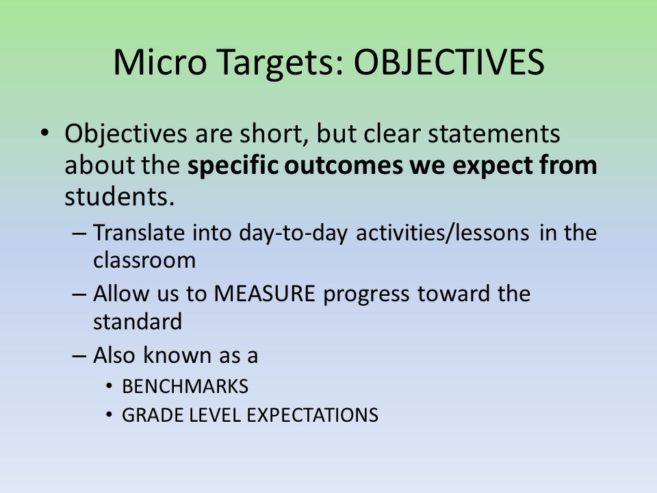 Micro Targets: OBJECTIVES Objectives are short, but clear statements about the specific outcomes we expect from students.