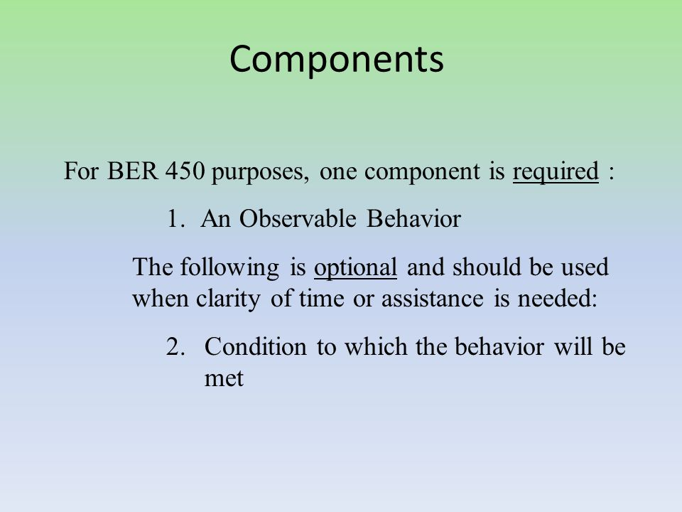 Components For BER 450 purposes, one component is required : 1.An Observable Behavior The following is optional and should be used when clarity of time or assistance is needed: 2.Condition to which the behavior will be met