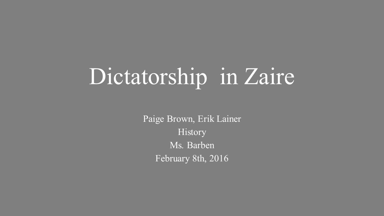 Dictatorship in Zaire Paige Brown, Erik Lainer History Ms. Barben February 8th, 2016