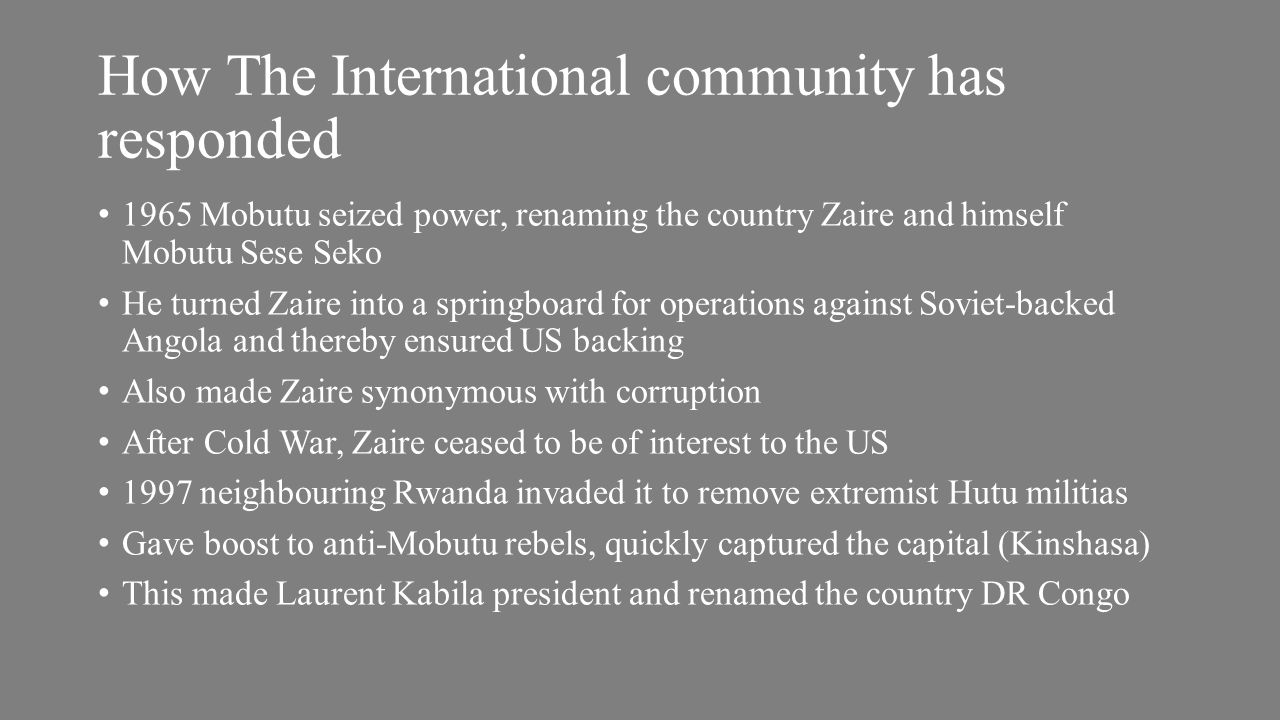 How The International community has responded 1965 Mobutu seized power, renaming the country Zaire and himself Mobutu Sese Seko He turned Zaire into a springboard for operations against Soviet-backed Angola and thereby ensured US backing Also made Zaire synonymous with corruption After Cold War, Zaire ceased to be of interest to the US 1997 neighbouring Rwanda invaded it to remove extremist Hutu militias Gave boost to anti-Mobutu rebels, quickly captured the capital (Kinshasa) This made Laurent Kabila president and renamed the country DR Congo