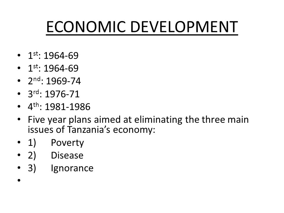 ECONOMIC DEVELOPMENT 1 st : 1964-69 2 nd : 1969-74 3 rd : 1976-71 4 th : 1981-1986 Five year plans aimed at eliminating the three main issues of Tanzania's economy: 1) Poverty 2) Disease 3) Ignorance