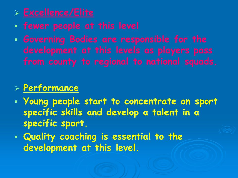   Excellence/Elite   fewer people at this level   Governing Bodies are responsible for the development at this levels as players pass from county to regional to national squads.