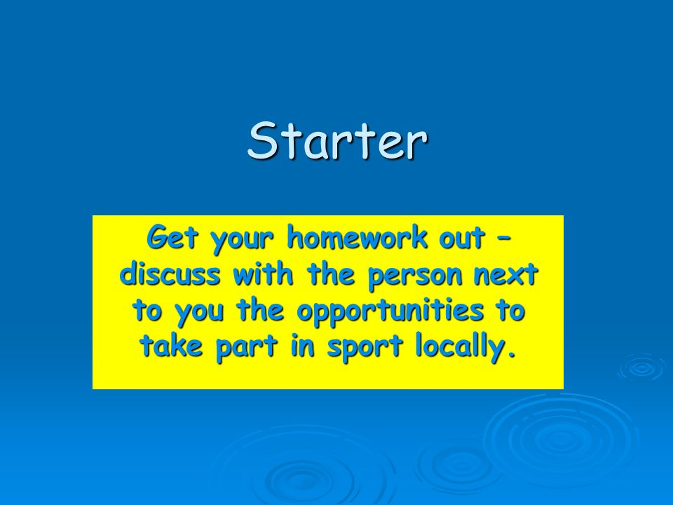 Starter Get your homework out – discuss with the person next to you the opportunities to take part in sport locally.