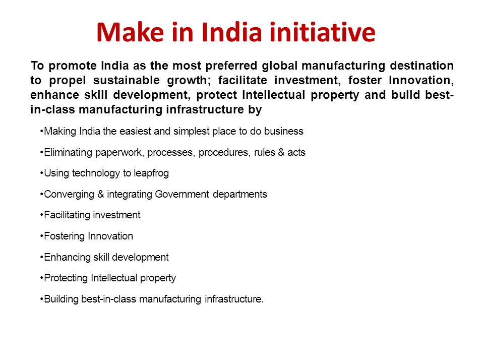 Make in India initiative To promote India as the most preferred global manufacturing destination to propel sustainable growth; facilitate investment, foster Innovation, enhance skill development, protect Intellectual property and build best- in-class manufacturing infrastructure by Making India the easiest and simplest place to do business Eliminating paperwork, processes, procedures, rules & acts Using technology to leapfrog Converging & integrating Government departments Facilitating investment Fostering Innovation Enhancing skill development Protecting Intellectual property Building best-in-class manufacturing infrastructure.