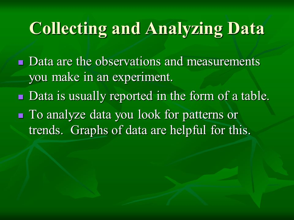 Collecting and Analyzing Data Data are the observations and measurements you make in an experiment.