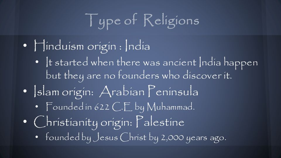 Type of Religions Hinduism origin : India It started when there was ancient India happen but they are no founders who discover it.