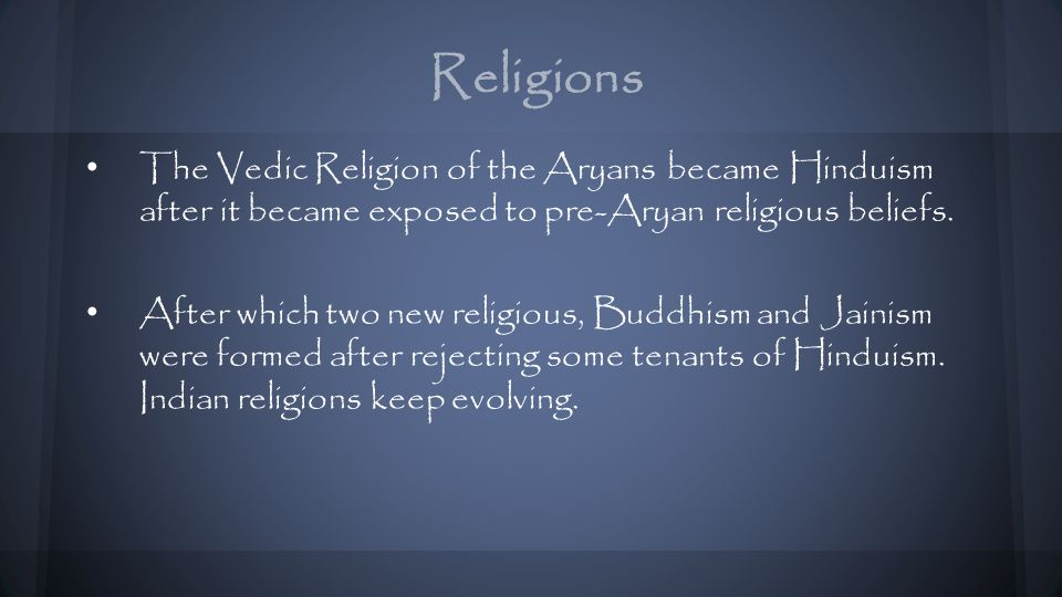 Religions The Vedic Religion of the Aryans became Hinduism after it became exposed to pre-Aryan religious beliefs.