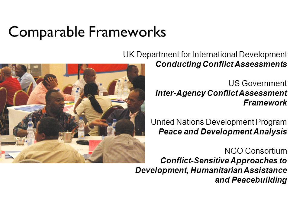 Comparable Frameworks UK Department for International Development Conducting Conflict Assessments US Government Inter-Agency Conflict Assessment Framework United Nations Development Program Peace and Development Analysis NGO Consortium Conflict-Sensitive Approaches to Development, Humanitarian Assistance and Peacebuilding