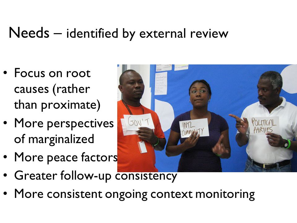 Needs – identified by external review Focus on root causes (rather than proximate) More perspectives of marginalized More peace factors (positive) Greater follow-up consistency More consistent ongoing context monitoring