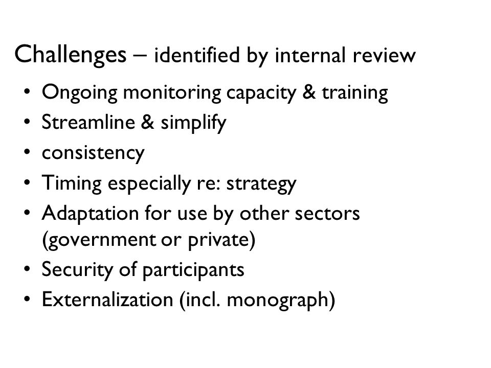 Challenges – identified by internal review Ongoing monitoring capacity & training Streamline & simplify consistency Timing especially re: strategy Adaptation for use by other sectors (government or private) Security of participants Externalization (incl.