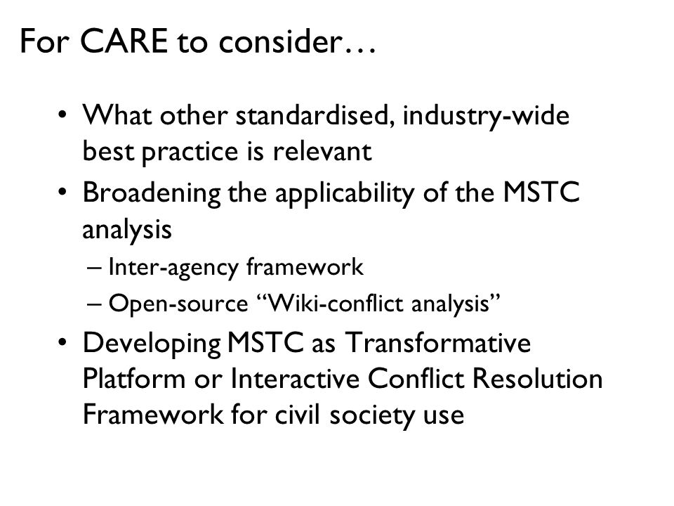 For CARE to consider… What other standardised, industry-wide best practice is relevant Broadening the applicability of the MSTC analysis –Inter-agency framework –Open-source Wiki-conflict analysis Developing MSTC as Transformative Platform or Interactive Conflict Resolution Framework for civil society use