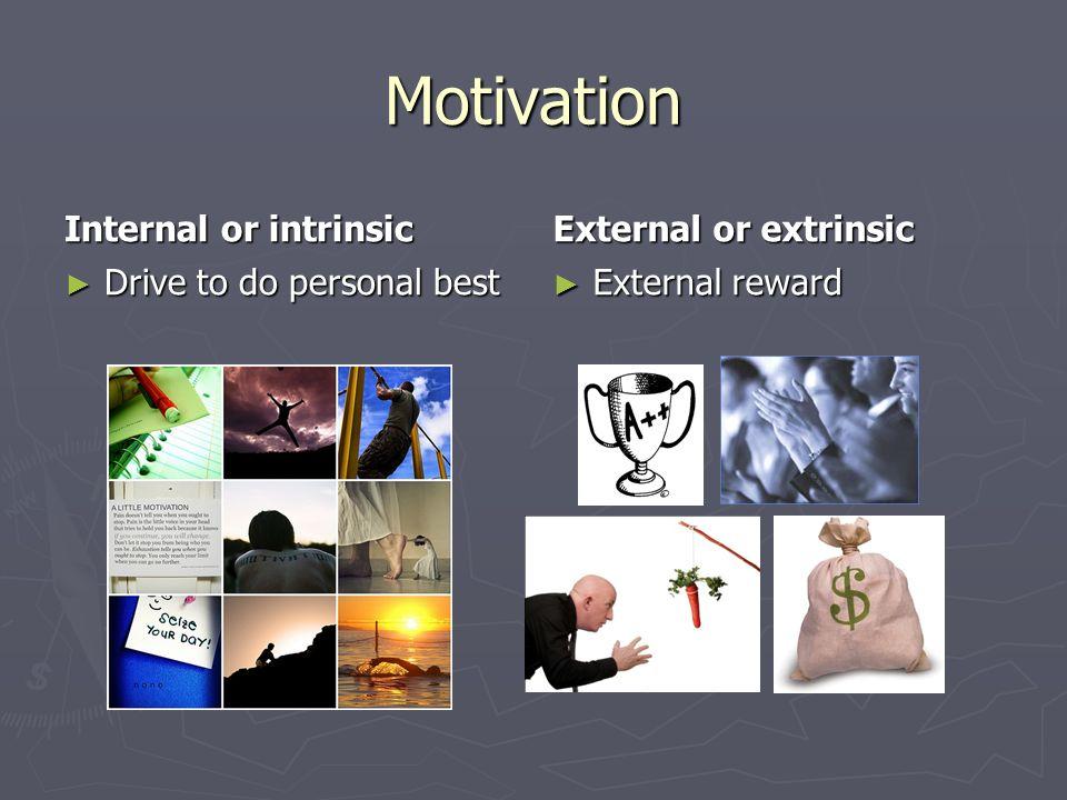 Motivation Internal or intrinsic ► Drive to do personal best External or extrinsic ► External reward