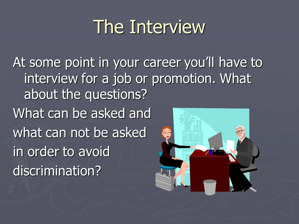 The Interview At some point in your career you'll have to interview for a job or promotion.