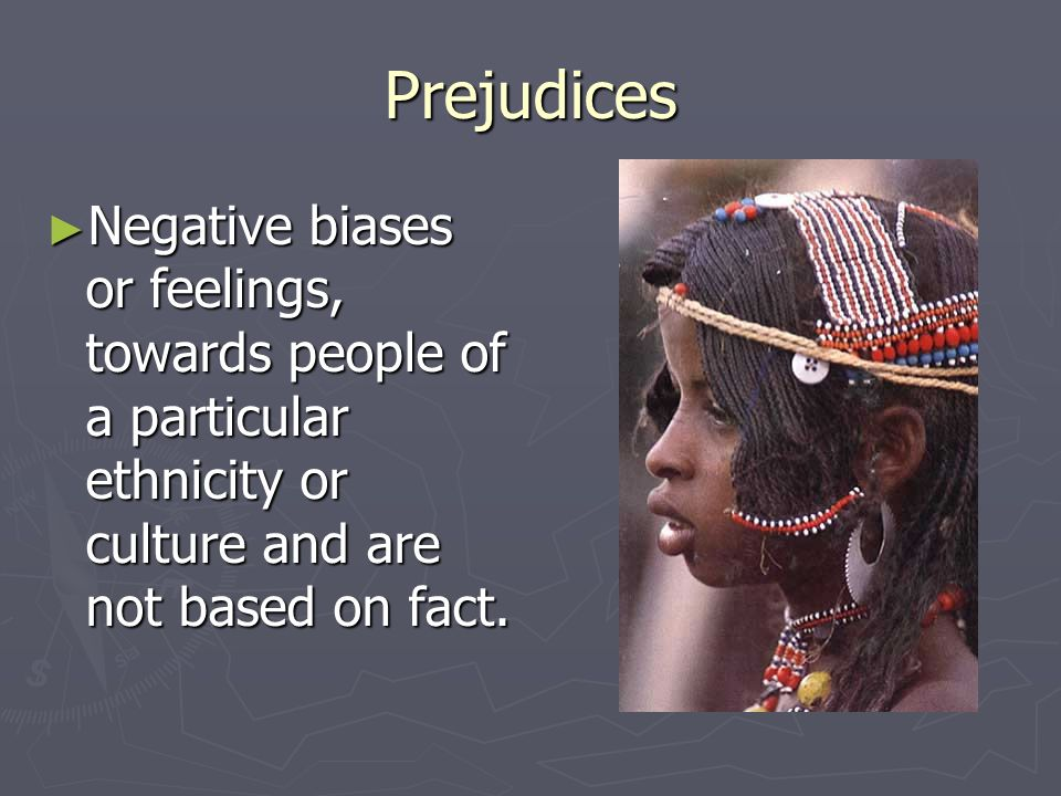 Prejudices ► Negative biases or feelings, towards people of a particular ethnicity or culture and are not based on fact.