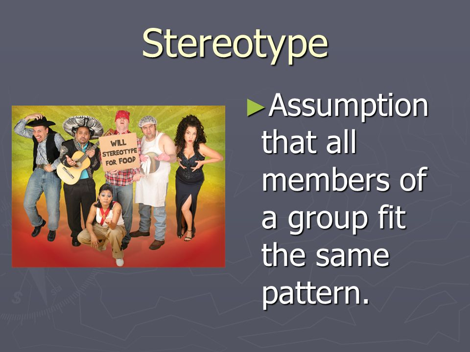 Stereotype ► Assumption that all members of a group fit the same pattern.