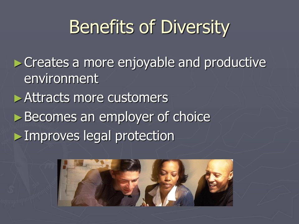 Benefits of Diversity ► Creates a more enjoyable and productive environment ► Attracts more customers ► Becomes an employer of choice ► Improves legal protection