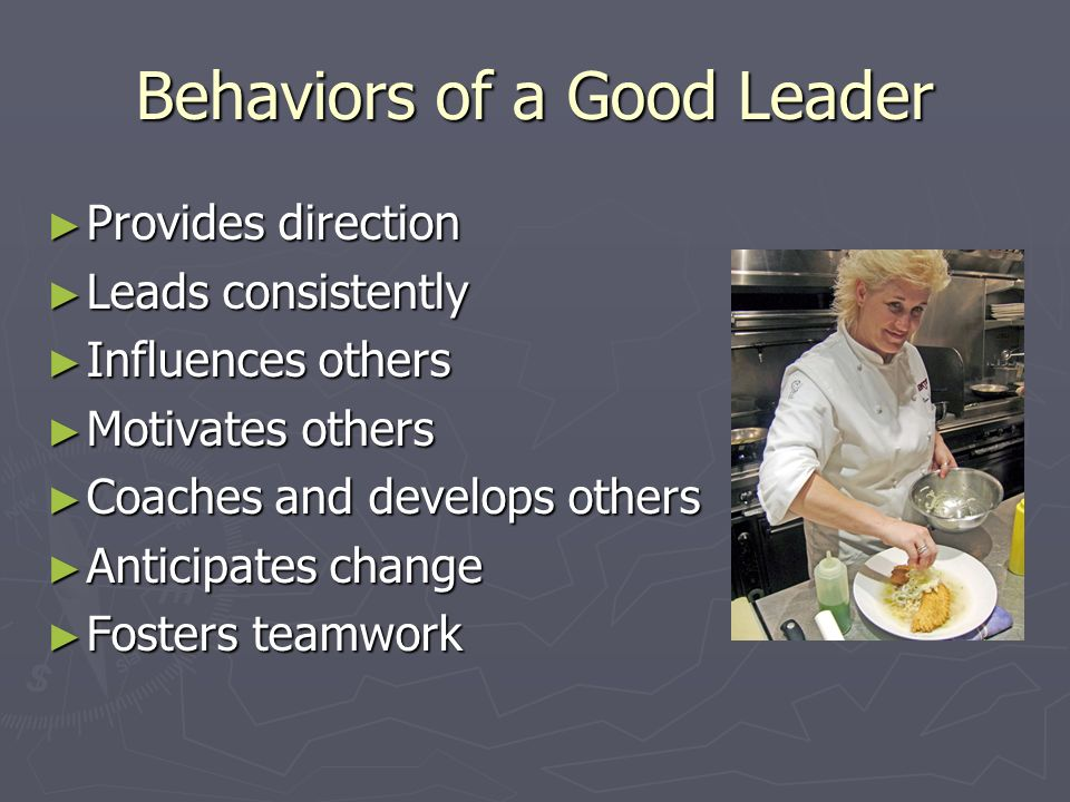 Behaviors of a Good Leader ► Provides direction ► Leads consistently ► Influences others ► Motivates others ► Coaches and develops others ► Anticipates change ► Fosters teamwork