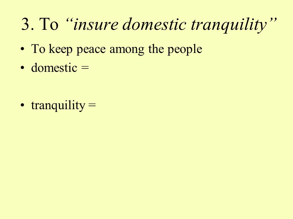 3. To insure domestic tranquility To keep peace among the people domestic = tranquility =