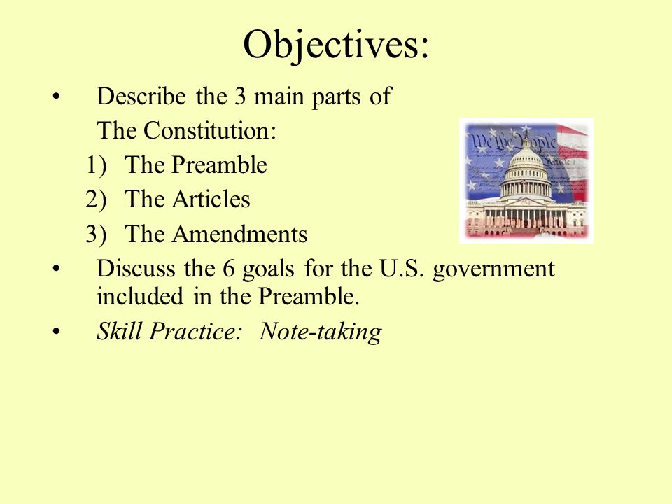 Objectives: Describe the 3 main parts of The Constitution: 1)The Preamble 2)The Articles 3)The Amendments Discuss the 6 goals for the U.S.