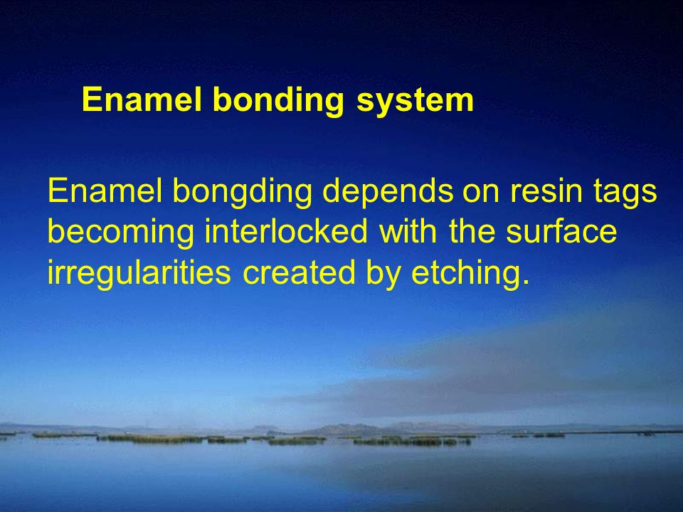 Enamel bonding system Enamel bongding depends on resin tags becoming interlocked with the surface irregularities created by etching.