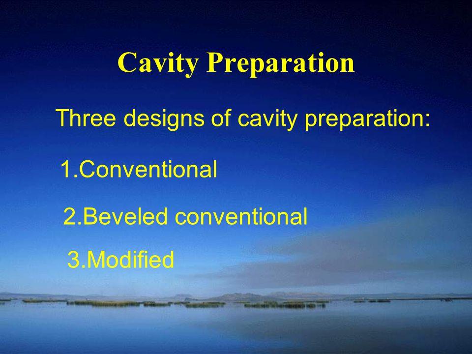 Cavity Preparation Three designs of cavity preparation: 1.Conventional 2.Beveled conventional 3.Modified
