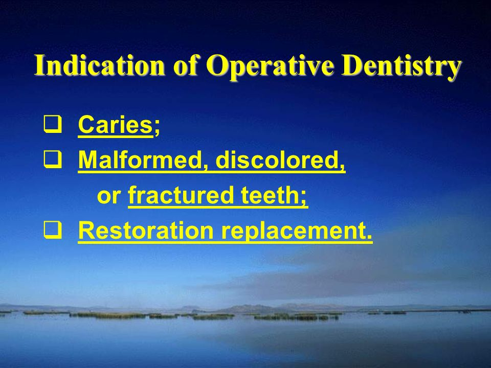 Indication of Operative Dentistry  Caries;Caries  Malformed, discolored,Malformed, discolored, or fractured teeth;fractured teeth;  Restoration replacement.Restoration replacement.