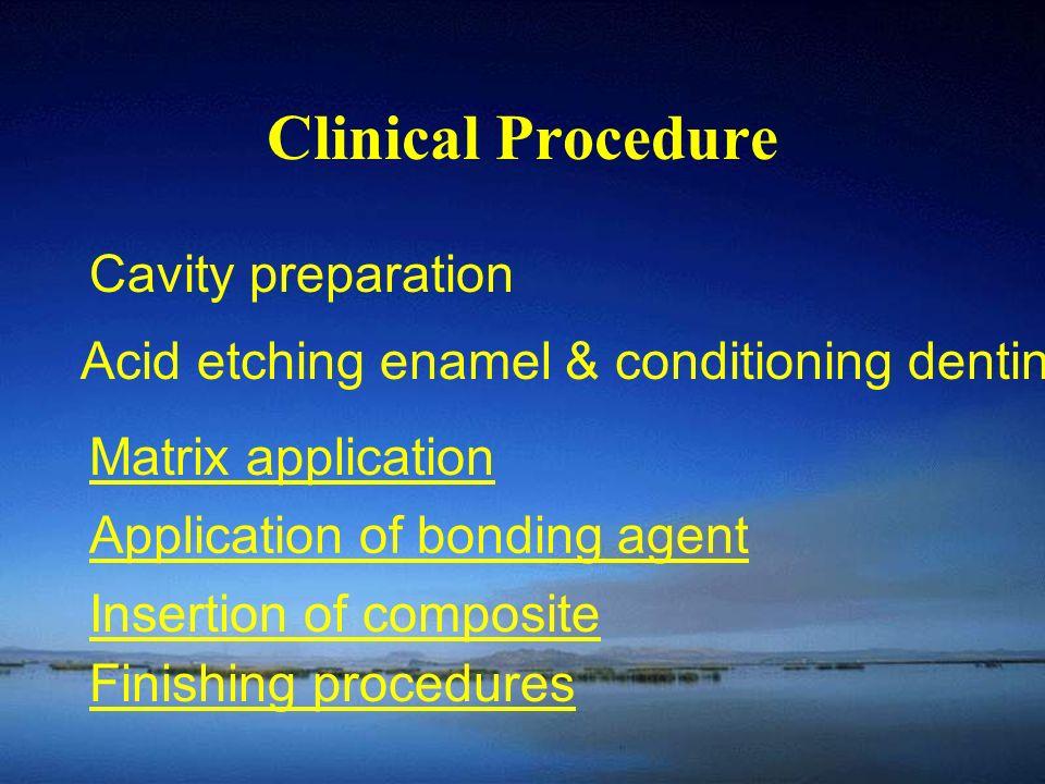Clinical Procedure Cavity preparation Acid etching enamel & conditioning dentin Matrix application Application of bonding agent Insertion of composite Finishing procedures