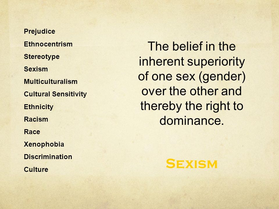 Ethnocentrism Stereotype Sexism Multiculturalism Cultural Sensitivity Ethnicity Racism Race Xenophobia Discrimination Culture The belief in the inherent superiority of one sex (gender) over the other and thereby the right to dominance.