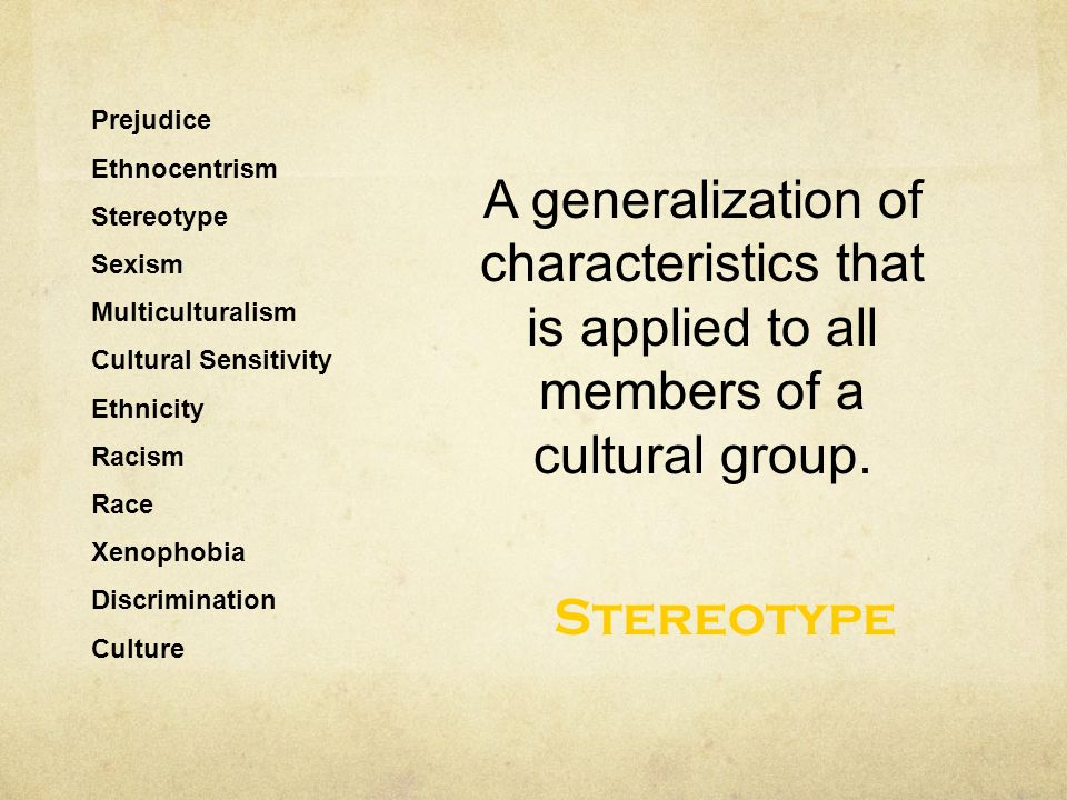 Prejudice Ethnocentrism Stereotype Sexism Multiculturalism Cultural Sensitivity Ethnicity Racism Race Xenophobia Discrimination Culture A generalization of characteristics that is applied to all members of a cultural group.