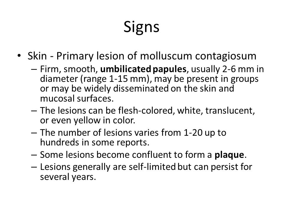 Signs Skin - Primary lesion of molluscum contagiosum – Firm, smooth, umbilicated papules, usually 2-6 mm in diameter (range 1-15 mm), may be present in groups or may be widely disseminated on the skin and mucosal surfaces.