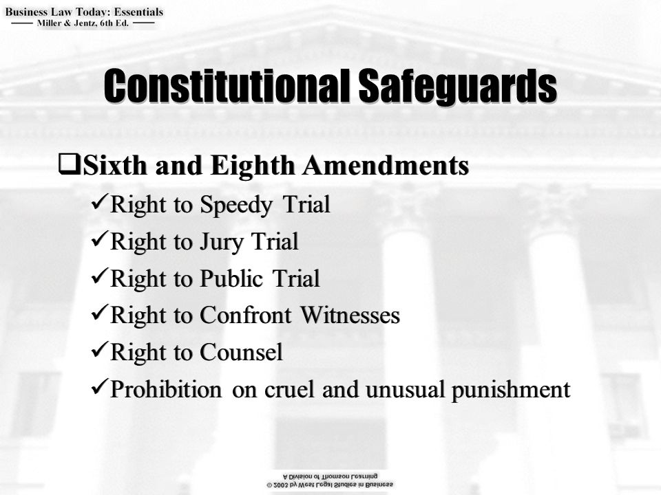 Constitutional Safeguards  Sixth and Eighth Amendments Right to Speedy Trial Right to Jury Trial Right to Public Trial Right to Confront Witnesses Right to Counsel Prohibition on cruel and unusual punishment  Sixth and Eighth Amendments Right to Speedy Trial Right to Jury Trial Right to Public Trial Right to Confront Witnesses Right to Counsel Prohibition on cruel and unusual punishment