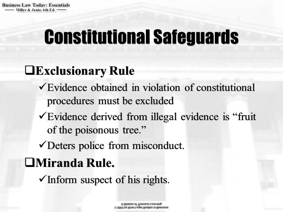 Constitutional Safeguards  Exclusionary Rule Evidence obtained in violation of constitutional procedures must be excluded Evidence derived from illegal evidence is fruit of the poisonous tree. Deters police from misconduct.