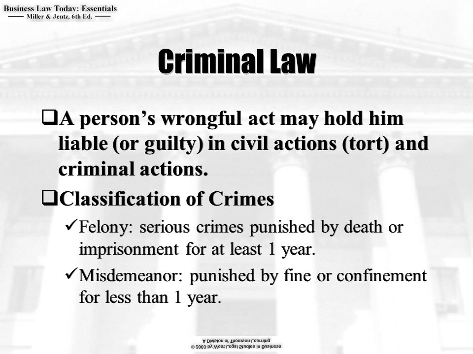 Criminal Law  A person's wrongful act may hold him liable (or guilty) in civil actions (tort) and criminal actions.